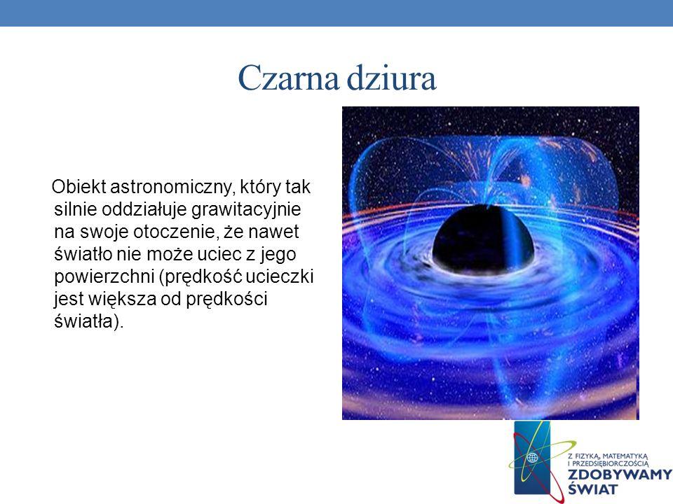 Czarna dziura Obiekt astronomiczny, który tak silnie oddziałuje grawitacyjnie na swoje otoczenie, że nawet światło nie może uciec z jego powierzchni (