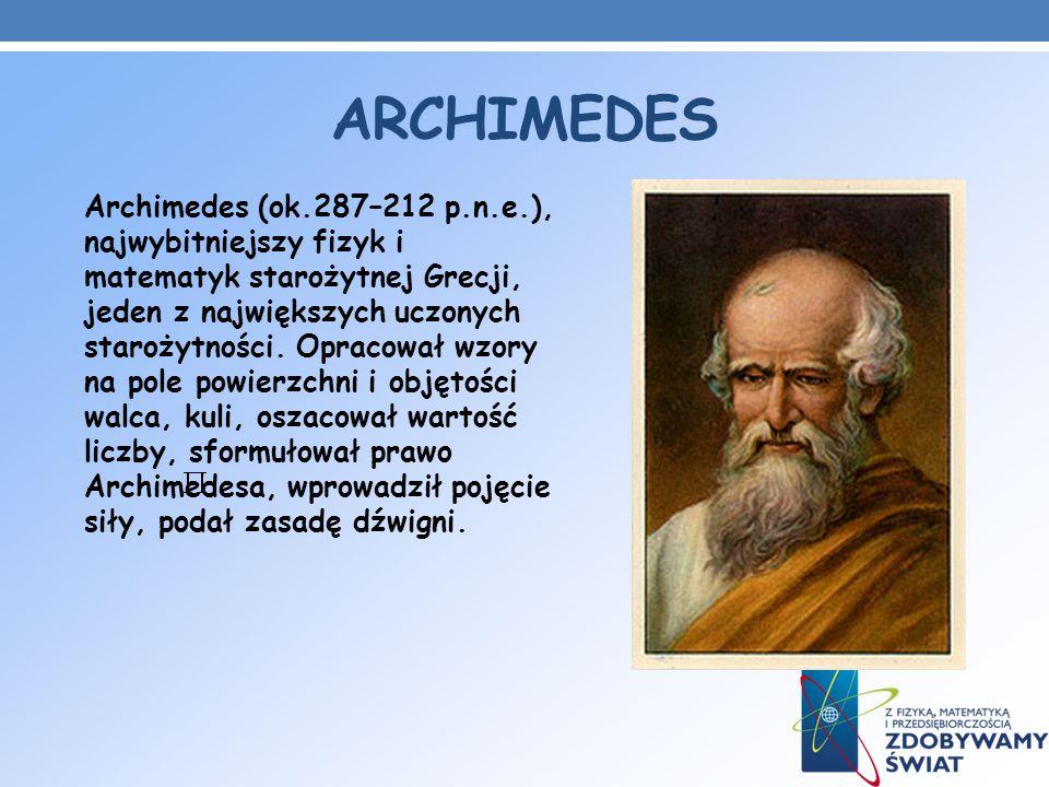 ARCHIMEDES Archimedes (ok.287–212 p.n.e.), najwybitniejszy fizyk i matematyk starożytnej Grecji, jeden z największych uczonych starożytności. Opracowa