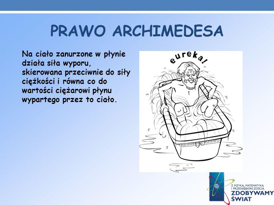 PRAWO ARCHIMEDESA Na ciało zanurzone w płynie działa siła wyporu, skierowana przeciwnie do siły ciężkości i równa co do wartości ciężarowi płynu wypar