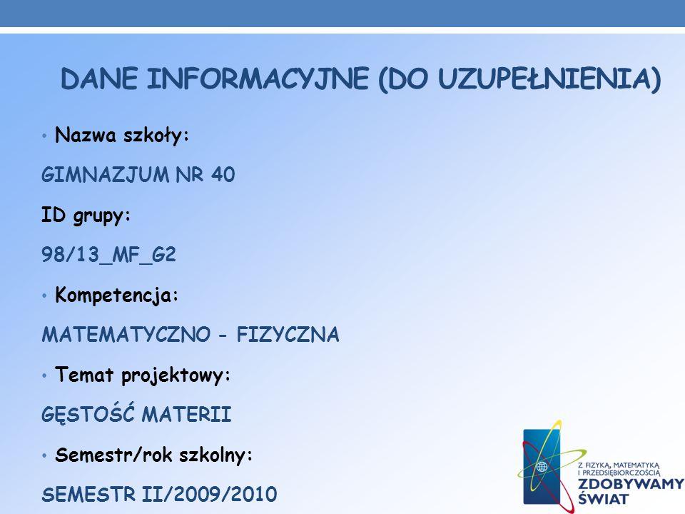 DANE INFORMACYJNE (DO UZUPEŁNIENIA) Nazwa szkoły: GIMNAZJUM NR 40 ID grupy: 98/13_MF_G2 Kompetencja: MATEMATYCZNO - FIZYCZNA Temat projektowy: GĘSTOŚĆ