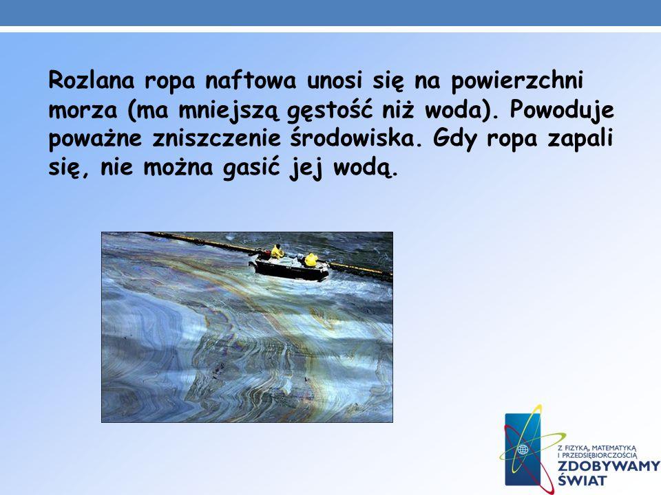 Rozlana ropa naftowa unosi się na powierzchni morza (ma mniejszą gęstość niż woda). Powoduje poważne zniszczenie środowiska. Gdy ropa zapali się, nie
