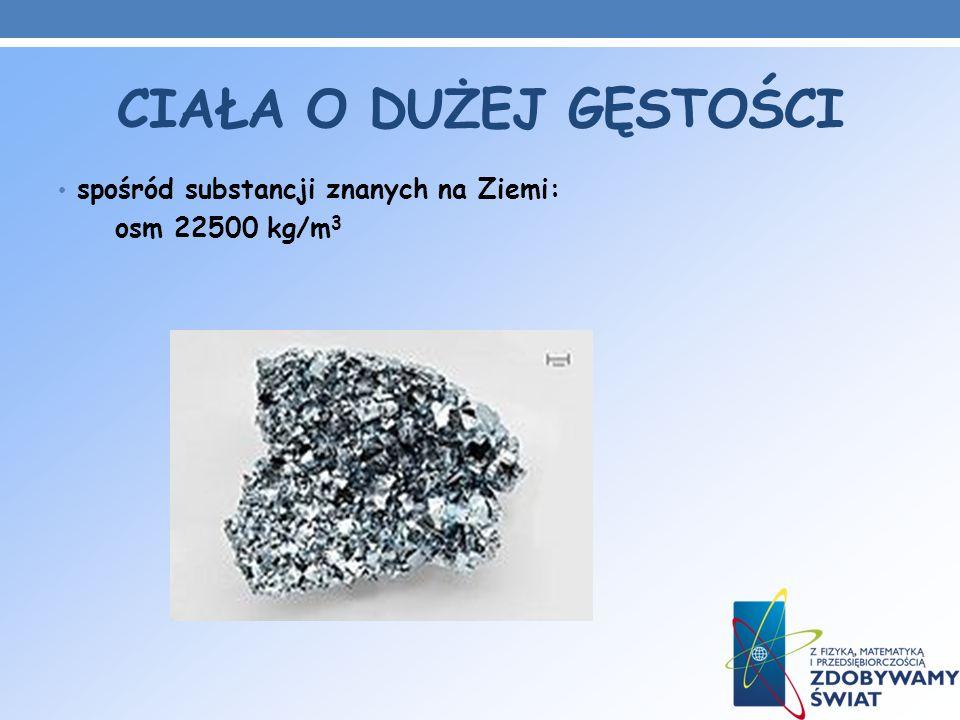 CIAŁA O DUŻEJ GĘSTOŚCI spośród substancji znanych na Ziemi: osm 22500 kg/m 3