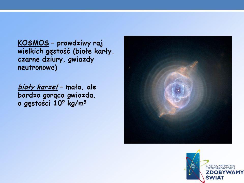 KOSMOS – prawdziwy raj wielkich gęstość (białe karły, czarne dziury, gwiazdy neutronowe) biały karzeł – mała, ale bardzo gorąca gwiazda, o gęstości 10
