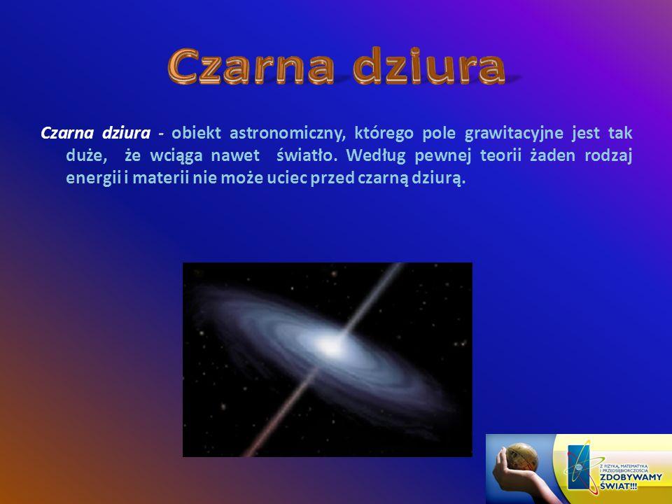 Czarna dziura - obiekt astronomiczny, którego pole grawitacyjne jest tak duże, że wciąga nawet światło.