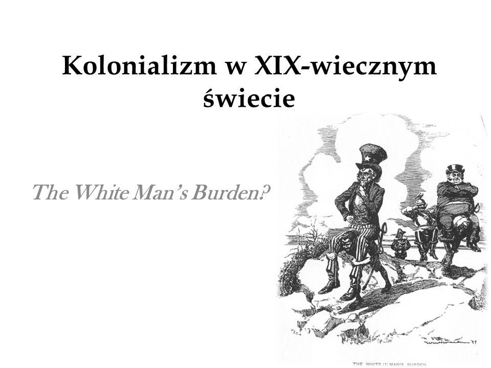Kolonializm w XIX-wiecznym świecie The White Mans Burden?