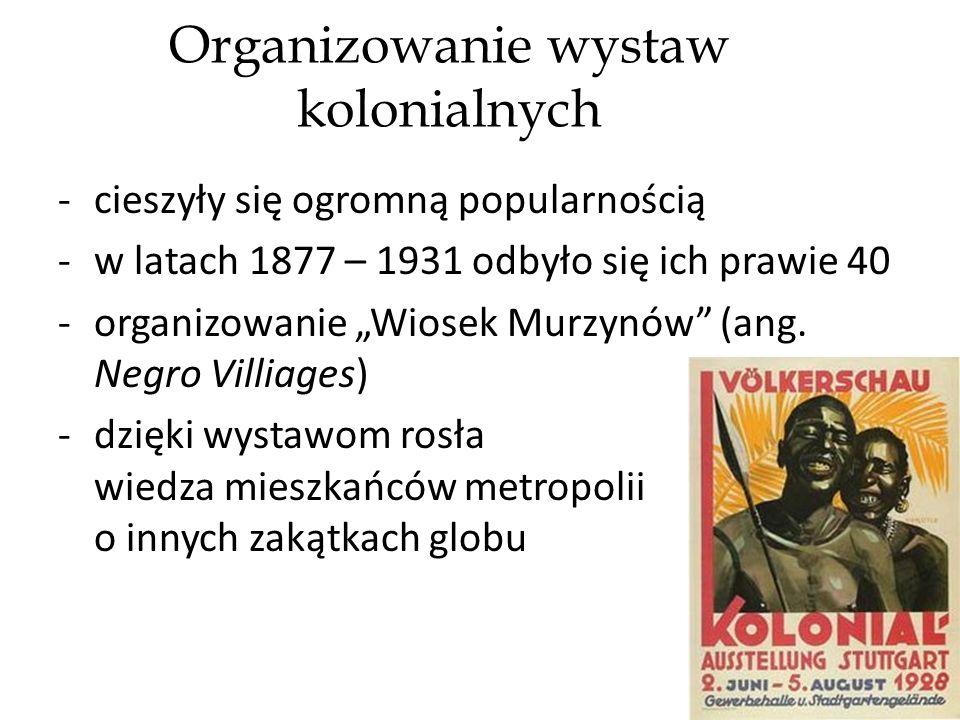 Organizowanie wystaw kolonialnych -cieszyły się ogromną popularnością -w latach 1877 – 1931 odbyło się ich prawie 40 -organizowanie Wiosek Murzynów (ang.