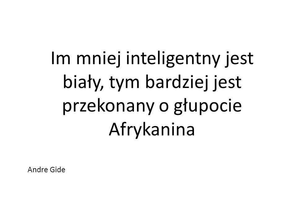Im mniej inteligentny jest biały, tym bardziej jest przekonany o głupocie Afrykanina Andre Gide