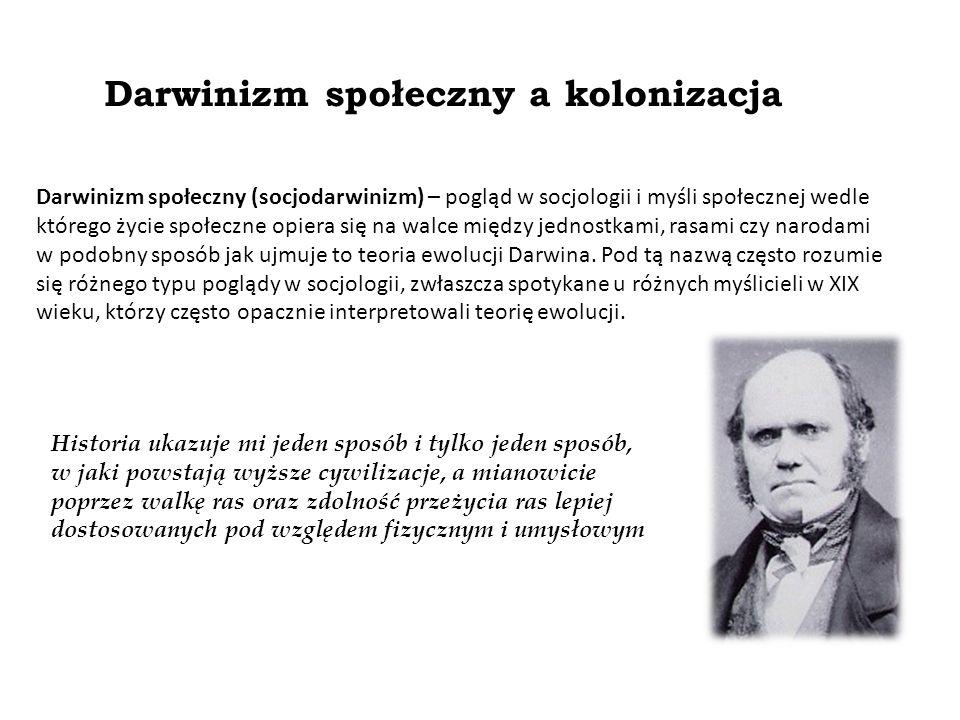 Darwinizm społeczny a kolonizacja Darwinizm społeczny (socjodarwinizm) – pogląd w socjologii i myśli społecznej wedle którego życie społeczne opiera się na walce między jednostkami, rasami czy narodami w podobny sposób jak ujmuje to teoria ewolucji Darwina.