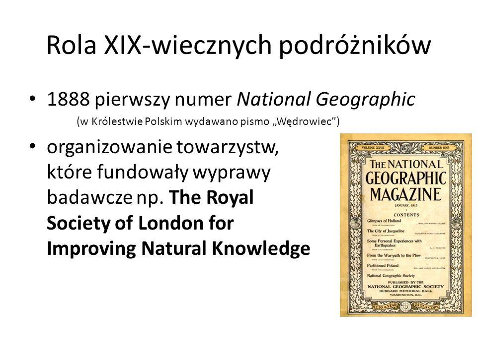 Rola XIX-wiecznych podróżników 1888 pierwszy numer National Geographic (w Królestwie Polskim wydawano pismo Wędrowiec) organizowanie towarzystw, które fundowały wyprawy badawcze np.
