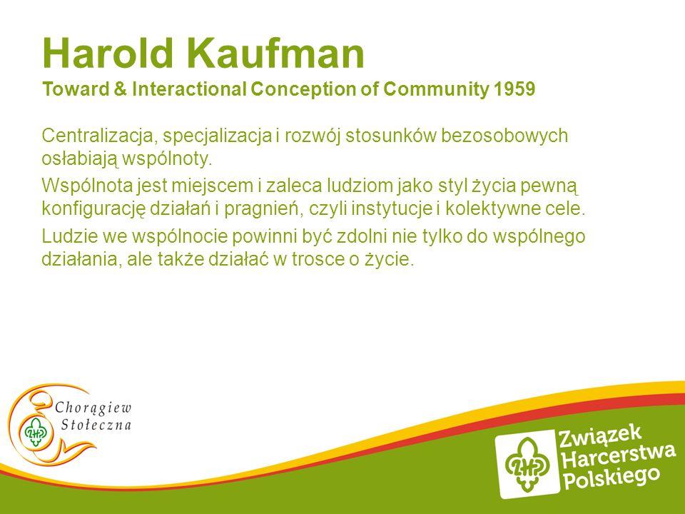 Harold Kaufman Toward & Interactional Conception of Community 1959 Centralizacja, specjalizacja i rozwój stosunków bezosobowych osłabiają wspólnoty.