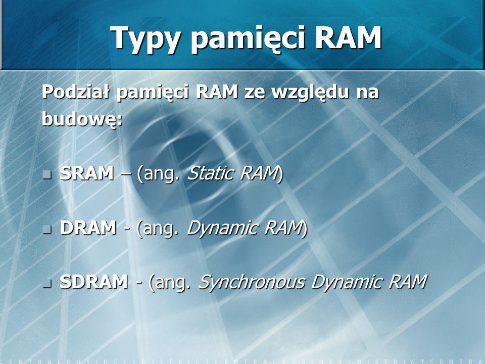 Typy pamięci RAM Podział pamięci RAM ze względu na budowę: SRAM – (ang. Static RAM) SRAM – (ang. Static RAM) DRAM - (ang. Dynamic RAM) DRAM - (ang. Dy