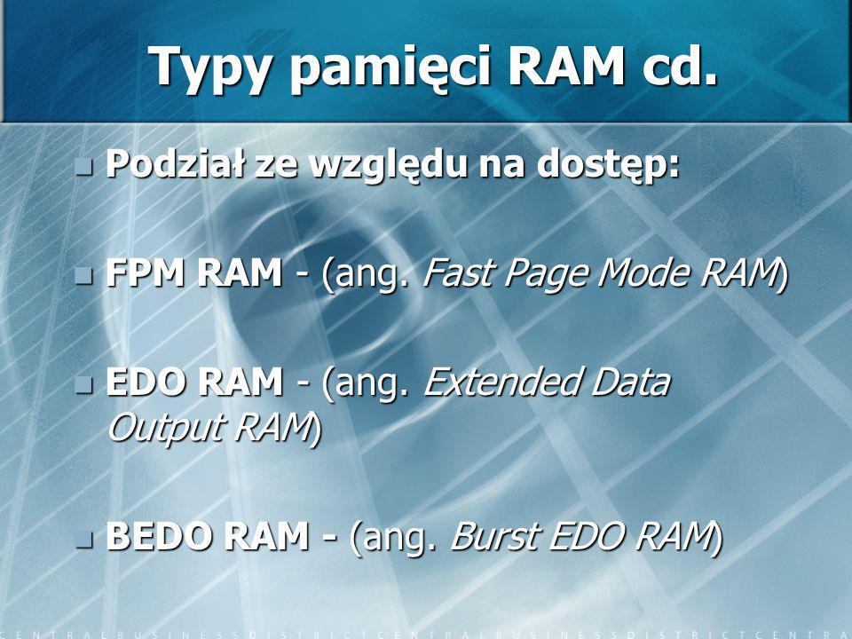 Typy pamięci RAM cd. Podział ze względu na dostęp: Podział ze względu na dostęp: FPM RAM - (ang. Fast Page Mode RAM) FPM RAM - (ang. Fast Page Mode RA