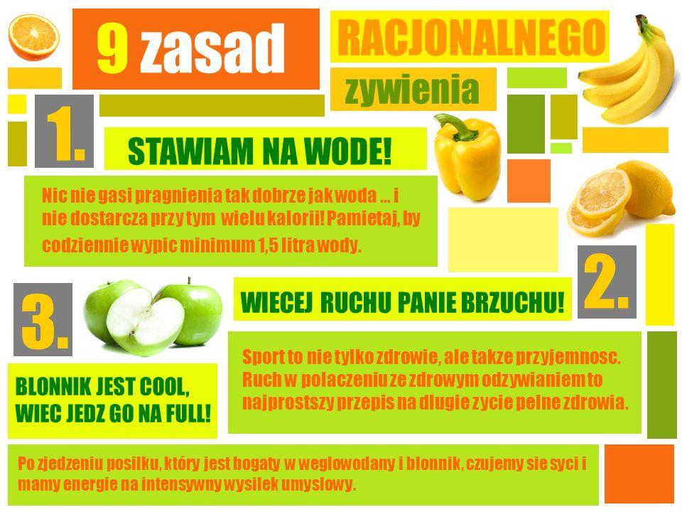 9 zasad RACJONALNEGO zywienia 1. STAWIAM NA WODE! Nic nie gasi pragnienia tak dobrze jak woda … i nie dostarcza przy tym wielu kalorii! Pamietaj, by c