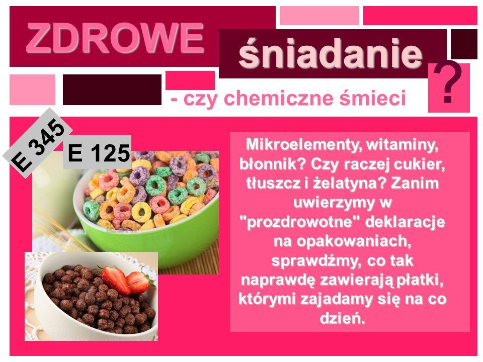 ZDROWE śniadanie ? - czy chemiczne śmieci Mikroelementy, witaminy, błonnik? Czy raczej cukier, tłuszcz i żelatyna? Zanim uwierzymy w