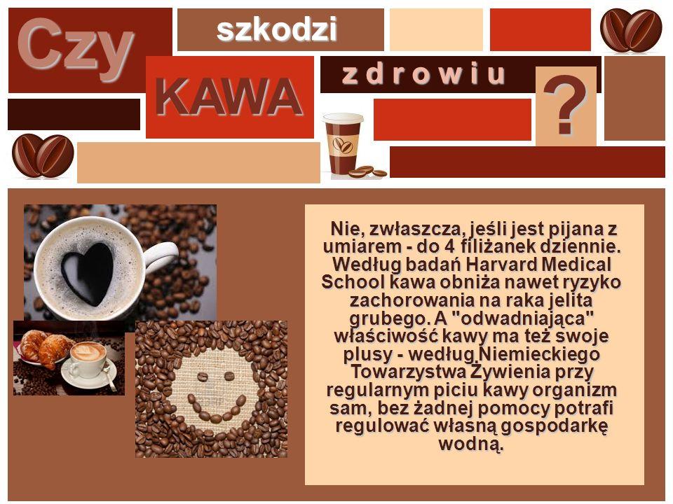 Czy KAWA szkodzi z d r o w i u ? Nie, zwłaszcza, jeśli jest pijana z umiarem - do 4 filiżanek dziennie. Według badań Harvard Medical School kawa obniż