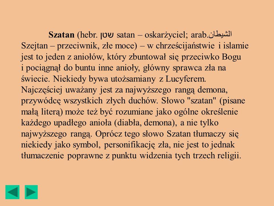 Szatan (hebr. שטן satan – oskarżyciel; arab.الشيطان Szejtan – przeciwnik, złe moce) – w chrześcijaństwie i islamie jest to jeden z aniołów, który zbun