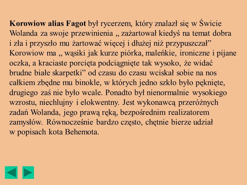 Korowiow alias Fagot był rycerzem, który znalazł się w Świcie Wolanda za swoje przewinienia zażartował kiedyś na temat dobra i zła i przyszło mu żarto