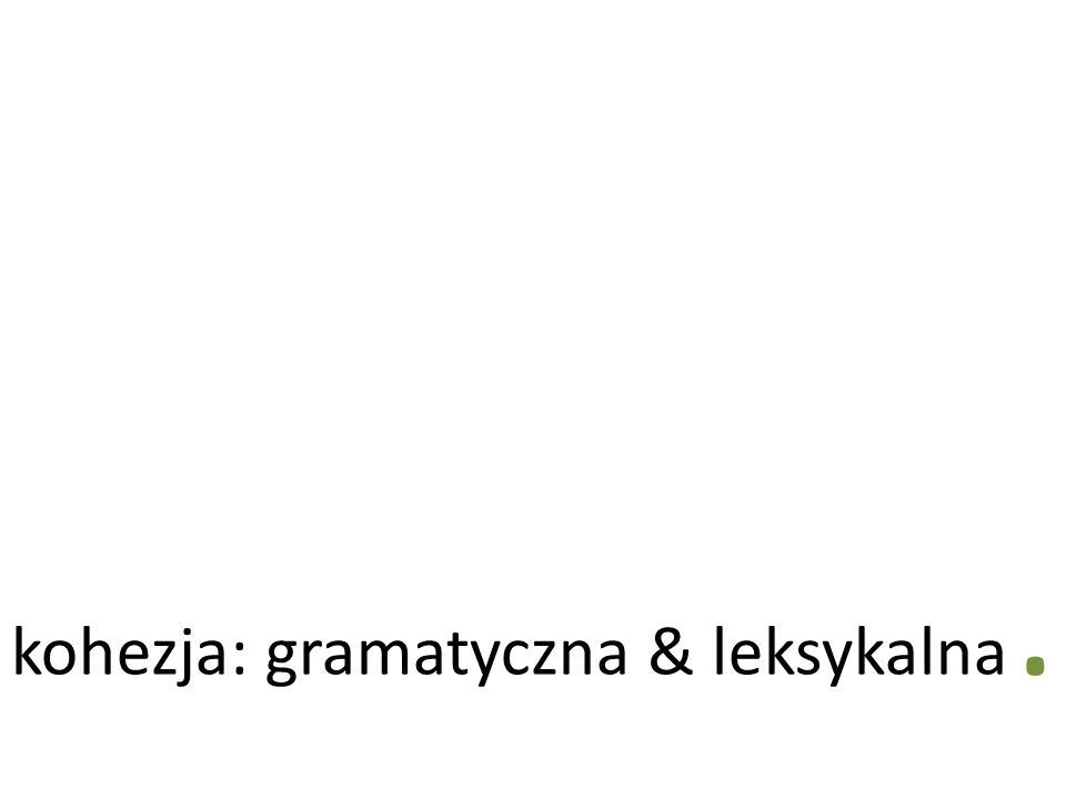kohezja: gramatyczna & leksykalna.