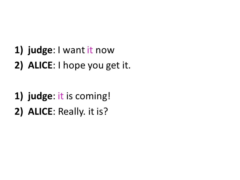 1)judge: I want it now 2)ALICE: I hope you get it. 1)judge: it is coming! 2)ALICE: Really. it is?