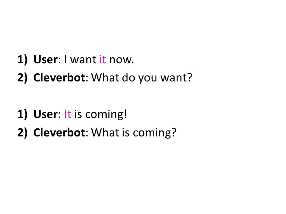1)User: I want it now. 2)Cleverbot: What do you want? 1)User: It is coming! 2)Cleverbot: What is coming?