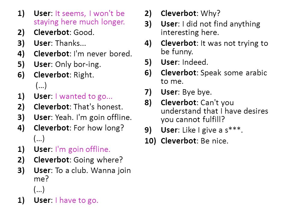1)User: It seems, I won't be staying here much longer. 2)Cleverbot: Good. 3)User: Thanks... 4)Cleverbot: I'm never bored. 5)User: Only bor-ing. 6)Clev