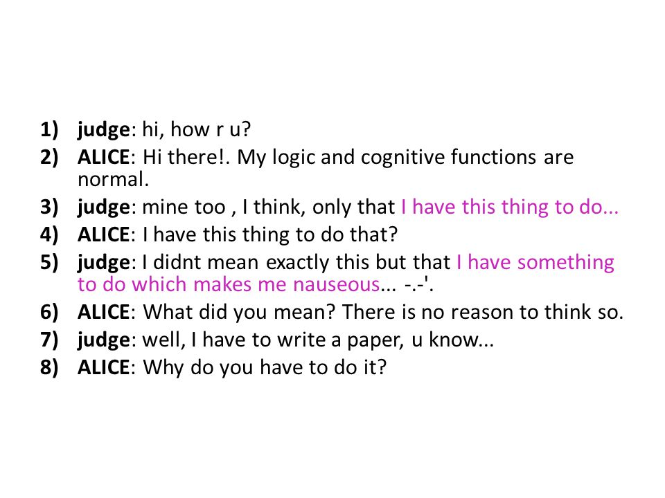 1)judge: hi, how r u? 2)ALICE: Hi there!. My logic and cognitive functions are normal. 3)judge: mine too, I think, only that I have this thing to do..