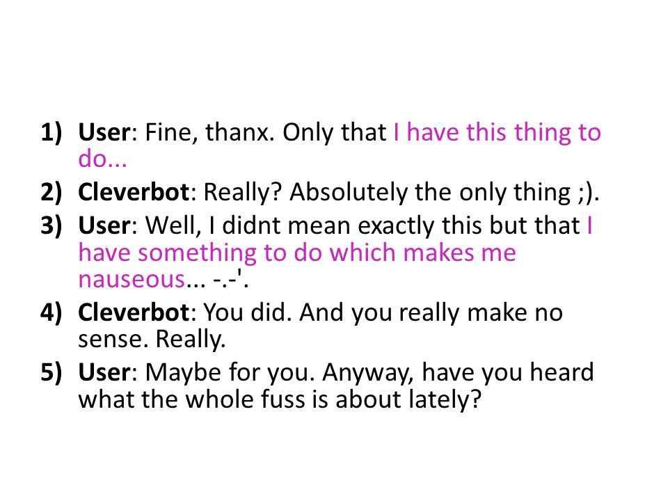 1)User: Fine, thanx. Only that I have this thing to do... 2)Cleverbot: Really? Absolutely the only thing ;). 3)User: Well, I didnt mean exactly this b