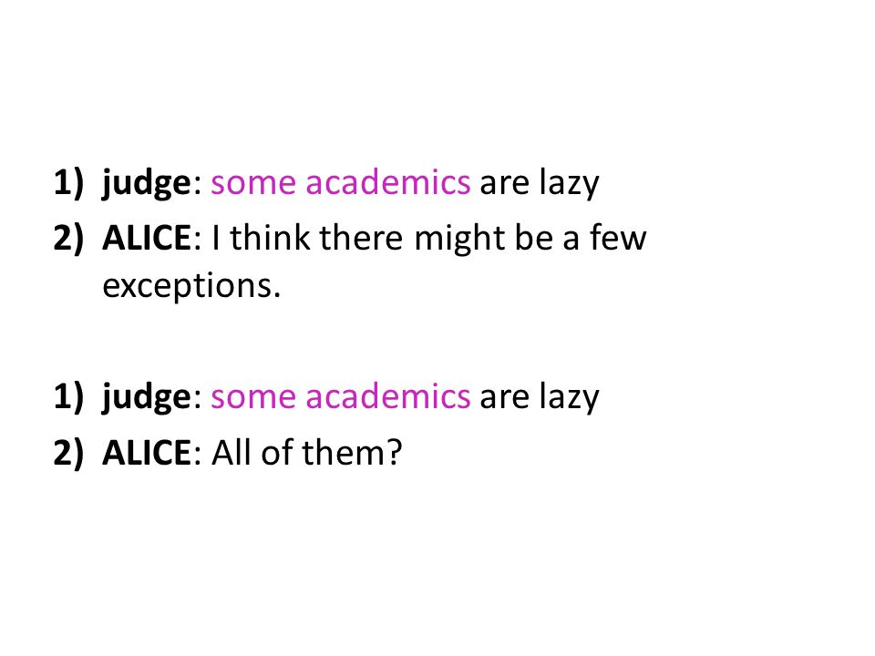 1)judge: some academics are lazy 2)ALICE: I think there might be a few exceptions. 1)judge: some academics are lazy 2)ALICE: All of them?