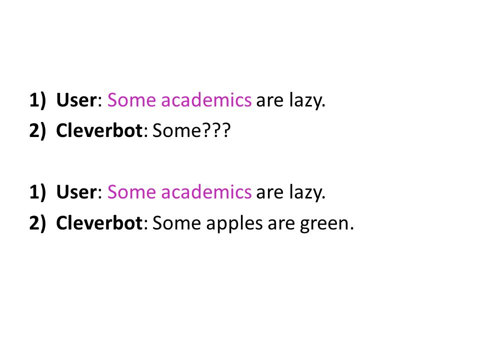 1)User: Some academics are lazy. 2)Cleverbot: Some??? 1)User: Some academics are lazy. 2)Cleverbot: Some apples are green.