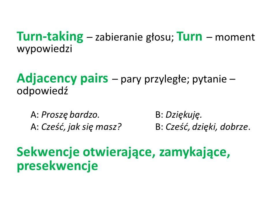 Turn-taking – zabieranie głosu; Turn – moment wypowiedzi Adjacency pairs – pary przyległe; pytanie – odpowiedź A: Proszę bardzo.B: Dziękuję. A: Cześć,