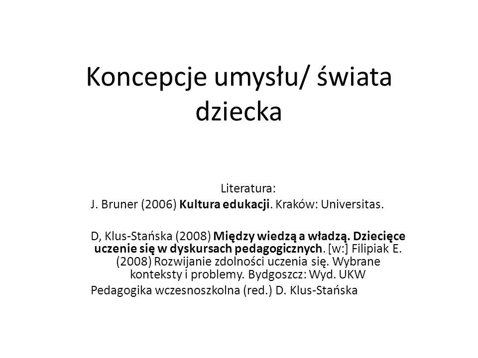 Koncepcje umysłu/ świata dziecka Literatura: J. Bruner (2006) Kultura edukacji. Kraków: Universitas. D, Klus-Stańska (2008) Między wiedzą a władzą. Dz