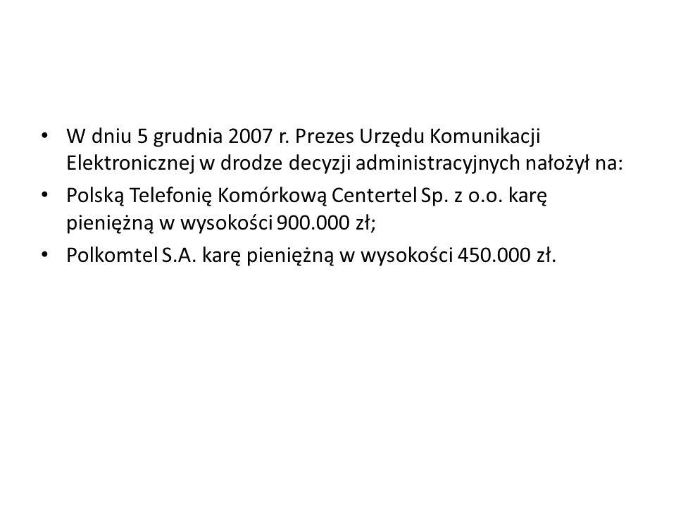 W dniu 5 grudnia 2007 r. Prezes Urzędu Komunikacji Elektronicznej w drodze decyzji administracyjnych nałożył na: Polską Telefonię Komórkową Centertel