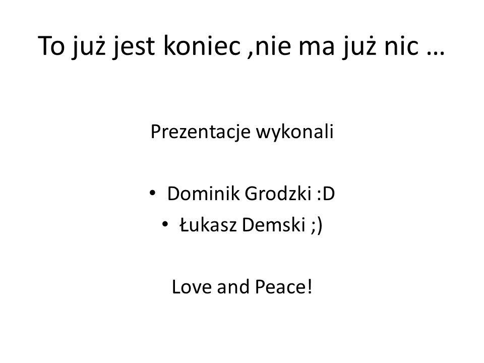 To już jest koniec,nie ma już nic … Prezentacje wykonali Dominik Grodzki :D Łukasz Demski ;) Love and Peace!