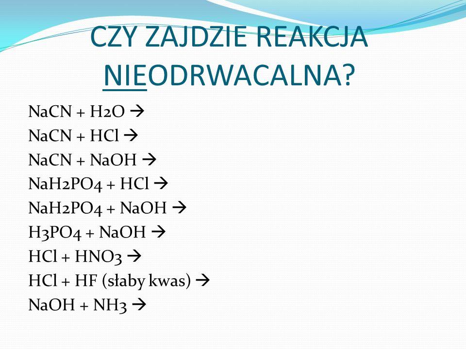 NaCN + H2O NaCN + HCl NaCN + NaOH NaH2PO4 + HCl NaH2PO4 + NaOH H3PO4 + NaOH HCl + HNO3 HCl + HF (słaby kwas) NaOH + NH3