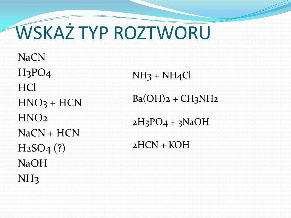WSKAŻ TYP ROZTWORU NaCN H3PO4 HCl HNO3 + HCN HNO2 NaCN + HCN H2SO4 (?) NaOH NH3 NH3 + NH4Cl Ba(OH)2 + CH3NH2 2H3PO4 + 3NaOH 2HCN + KOH