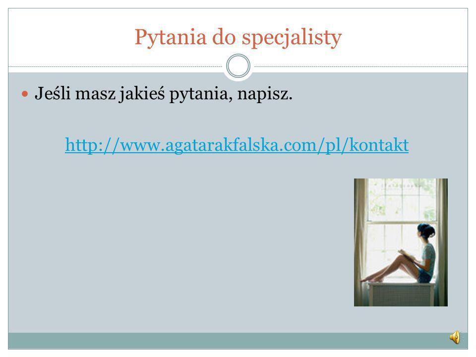 Pytania do specjalisty Jeśli masz jakieś pytania, napisz. http://www.agatarakfalska.com/pl/kontakt