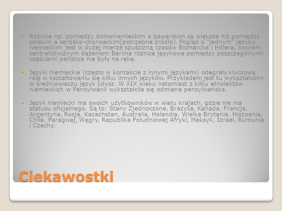Ciekawostki Różnice np. pomiędzy dolnoniemieckim a bawarskim są większe niż pomiędzy polskim a serbsko-chorwackim[potrzebne źródło]. Pogląd o