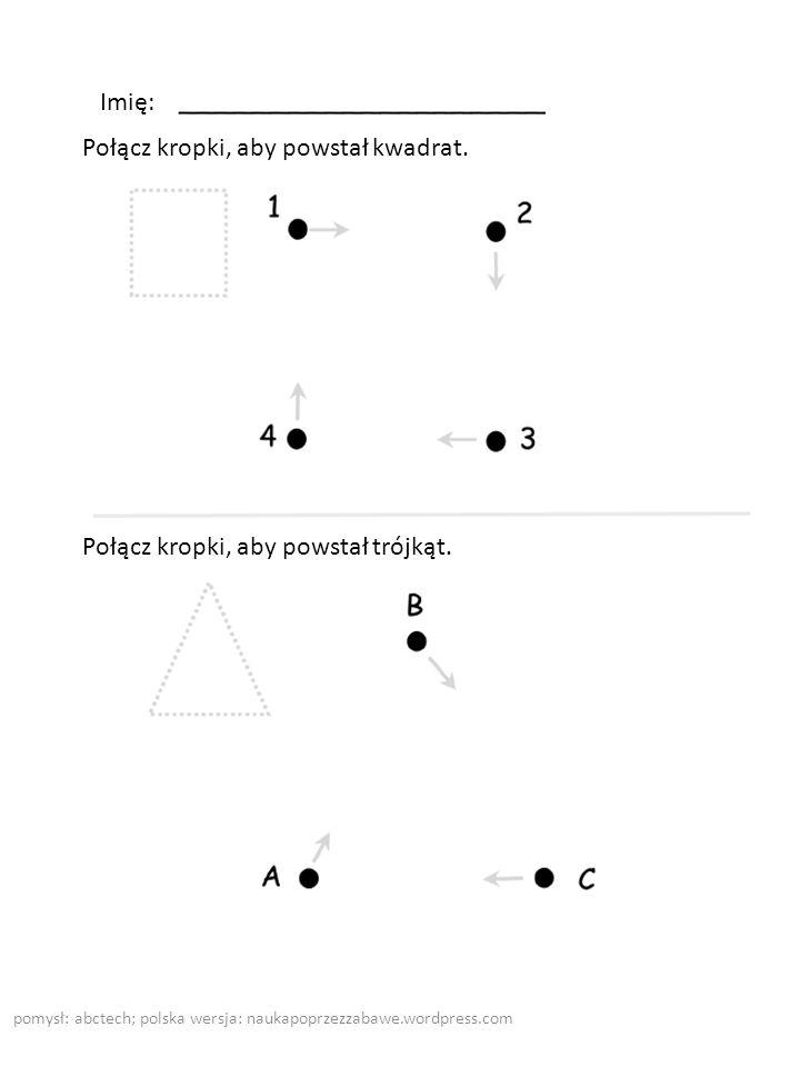 pomysł: abctech; polska wersja: naukapoprzezzabawe.wordpress.com Imię: Połącz kropki, aby powstał kwadrat. Połącz kropki, aby powstał trójkąt.