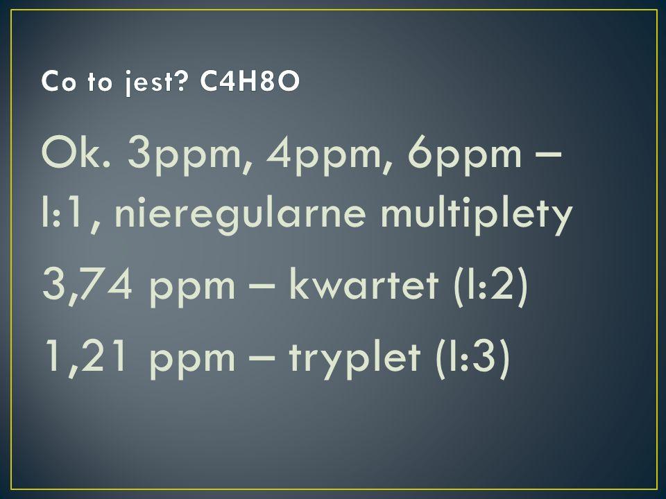 Ok. 3ppm, 4ppm, 6ppm – I:1, nieregularne multiplety 3,74 ppm – kwartet (I:2) 1,21 ppm – tryplet (I:3)