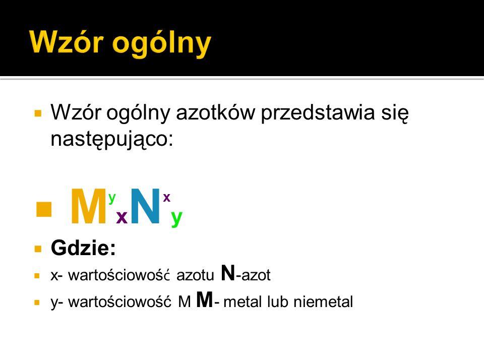 Wzór ogólny azotków przedstawia się następująco: M y x N x y Gdzie: x- wartościowoś ć azotu N -azot y- wartościowość M M - metal lub niemetal