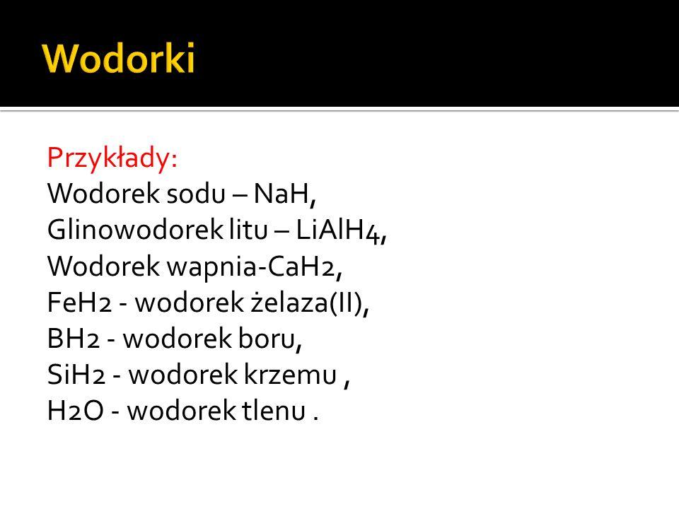Przykłady: Wodorek sodu – NaH, Glinowodorek litu – LiAlH4, Wodorek wapnia-CaH2, FeH2 - wodorek żelaza(II), BH2 - wodorek boru, SiH2 - wodorek krzemu, H2O - wodorek tlenu.