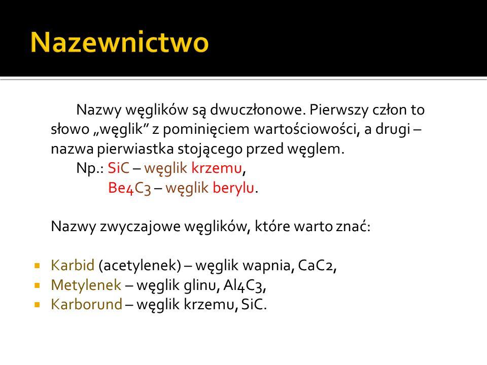 Węgliki metali: CaC2 – węglik wapnia, Al4C3 – węglik glinu (o budowie jonowej), TiC – węglik tytanu, V2C – węglik wanadu, WC – węglik wolframu.