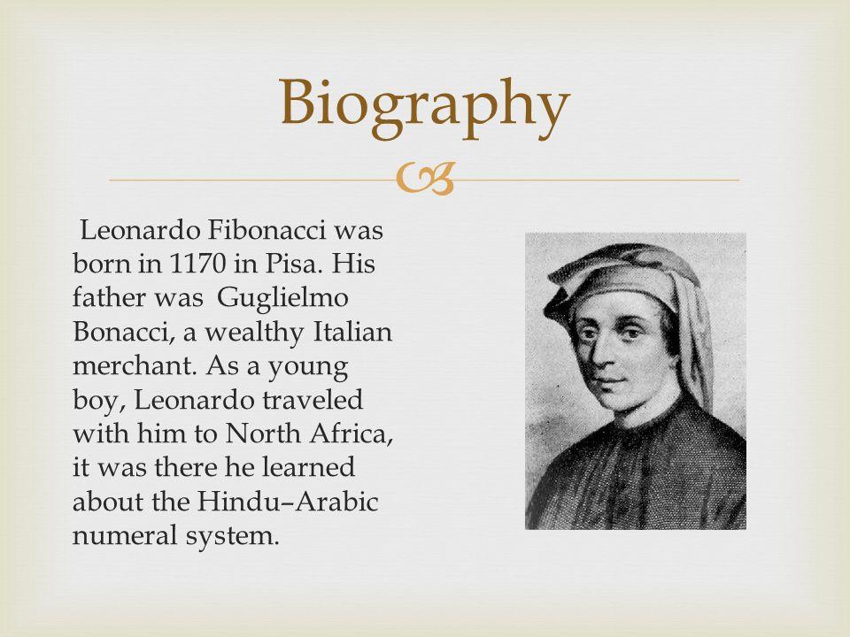 Biography Leonardo Fibonacci was born in 1170 in Pisa. His father was Guglielmo Bonacci, a wealthy Italian merchant. As a young boy, Leonardo traveled