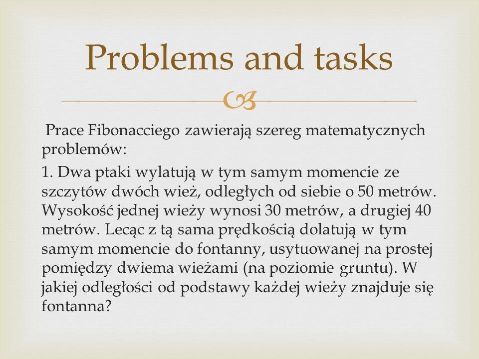 Prace Fibonacciego zawierają szereg matematycznych problemów: 1. Dwa ptaki wylatują w tym samym momencie ze szczytów dwóch wież, odległych od siebie o