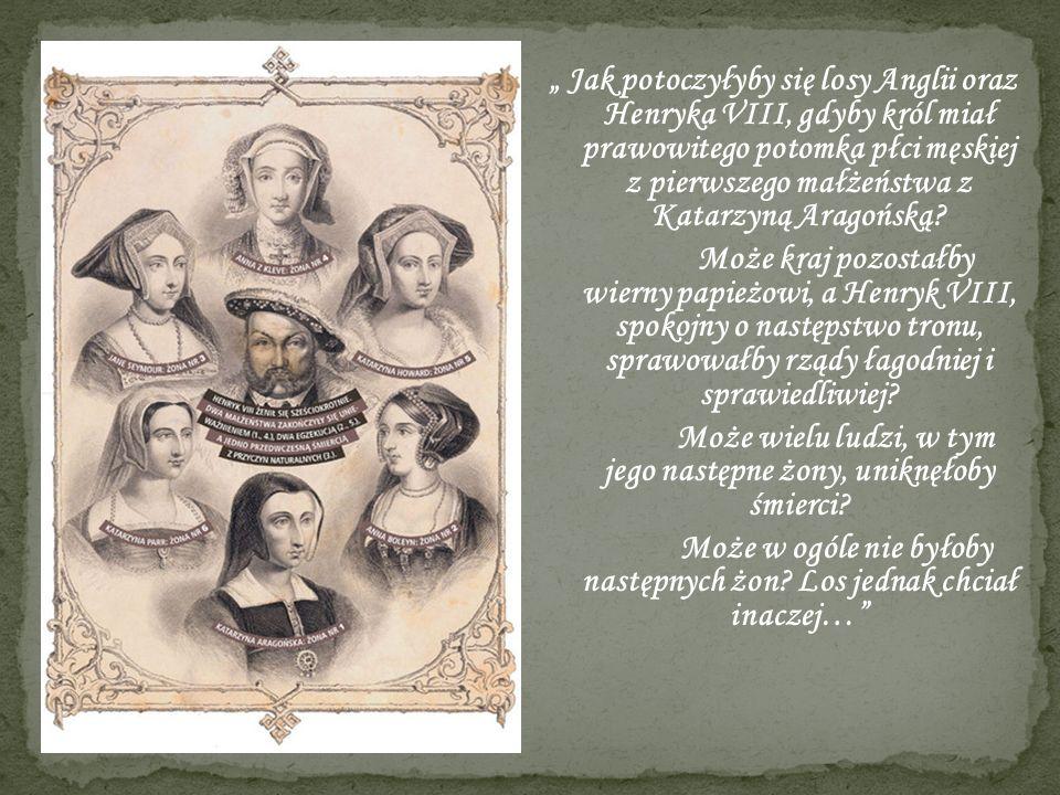 Jak potoczyłyby się losy Anglii oraz Henryka VIII, gdyby król miał prawowitego potomka płci męskiej z pierwszego małżeństwa z Katarzyną Aragońską? Moż