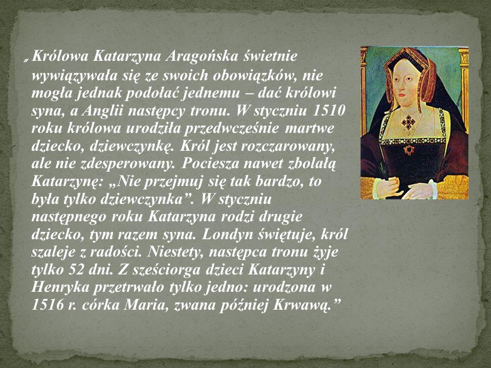 Królowa Katarzyna Aragońska świetnie wywiązywała się ze swoich obowiązków, nie mogła jednak podołać jednemu – dać królowi syna, a Anglii następcy tron