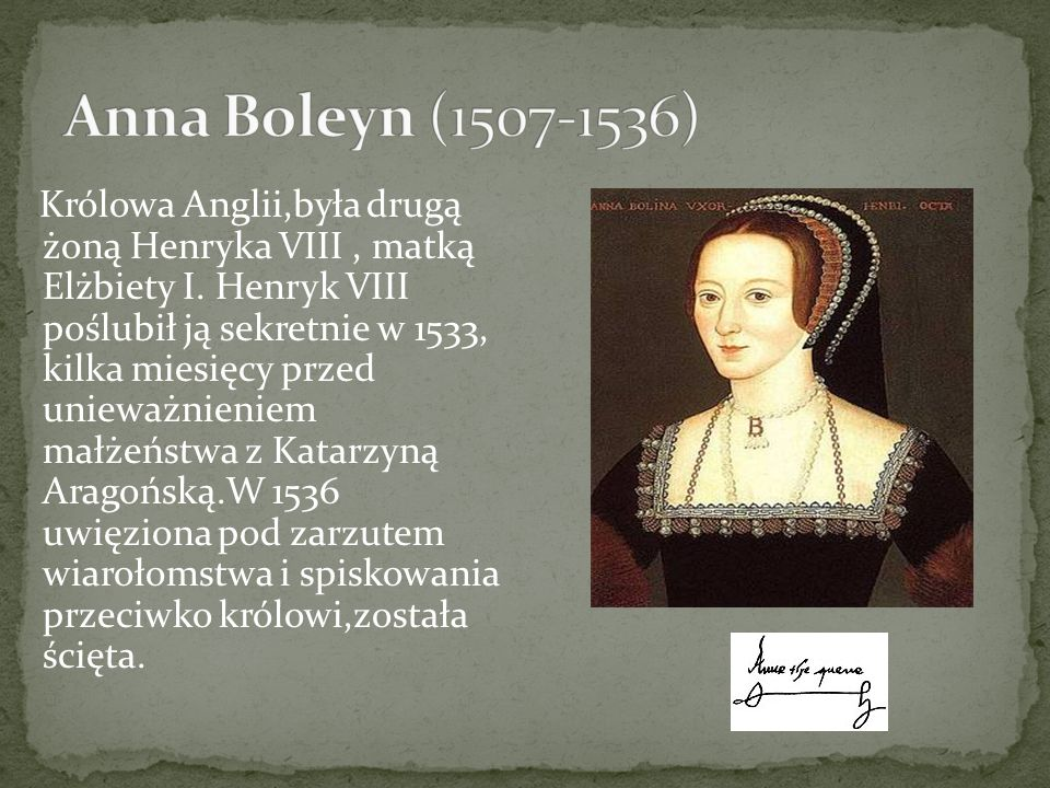 Królowa Anglii,była drugą żoną Henryka VIII, matką Elżbiety I. Henryk VIII poślubił ją sekretnie w 1533, kilka miesięcy przed unieważnieniem małżeństw