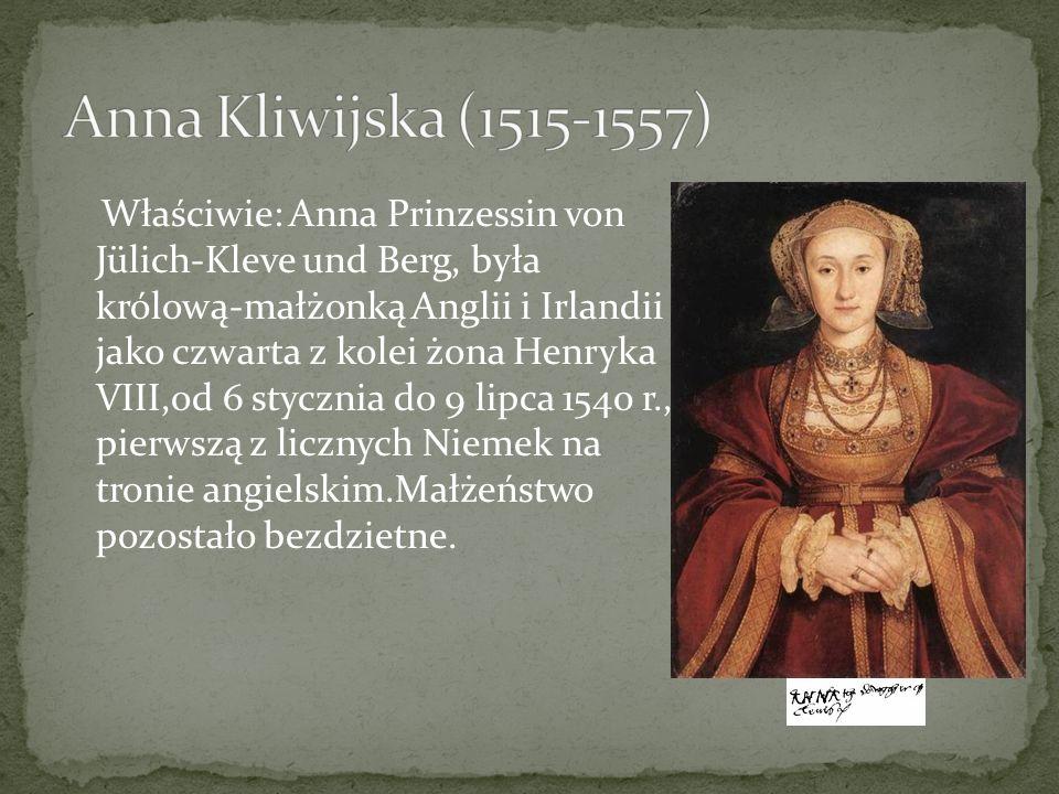 Właściwie: Anna Prinzessin von Jülich-Kleve und Berg, była królową-małżonką Anglii i Irlandii jako czwarta z kolei żona Henryka VIII,od 6 stycznia do