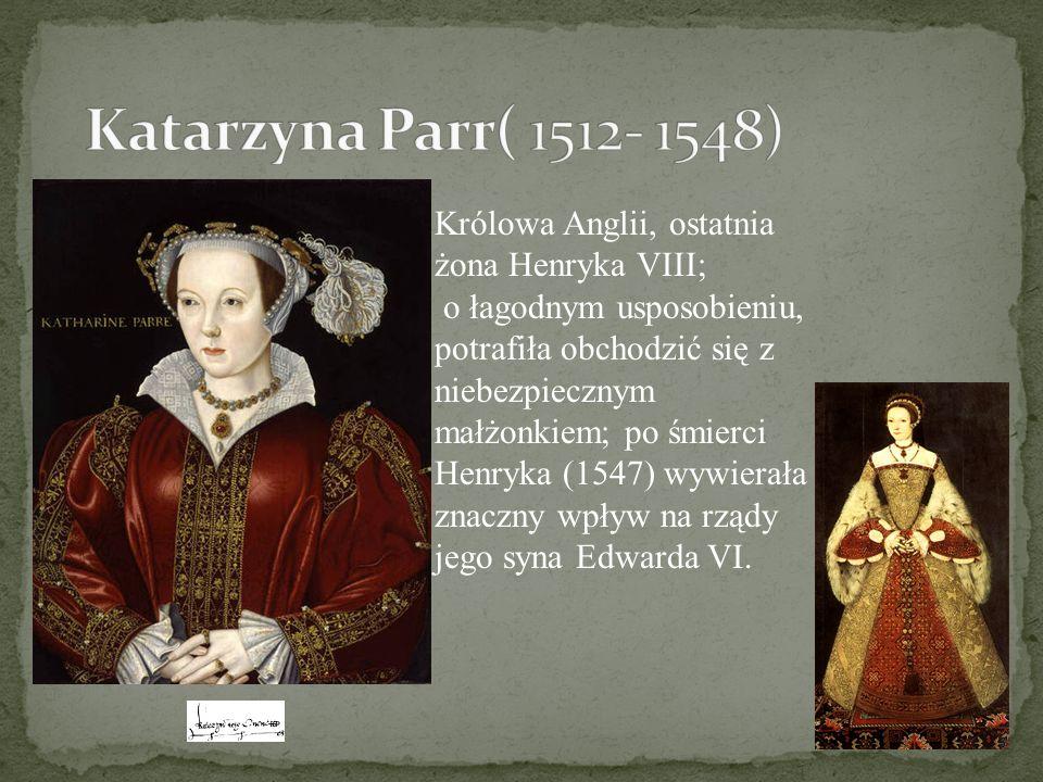 Królowa Anglii, ostatnia żona Henryka VIII; o łagodnym usposobieniu, potrafiła obchodzić się z niebezpiecznym małżonkiem; po śmierci Henryka (1547) wy