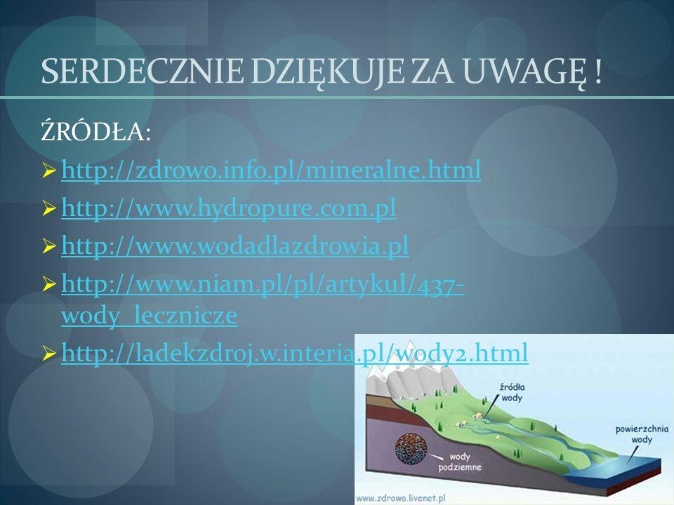 SERDECZNIE DZIĘKUJE ZA UWAGĘ ! ŹRÓDŁA: http://zdrowo.info.pl/mineralne.html http://www.hydropure.com.pl http://www.wodadlazdrowia.pl http://www.niam.p